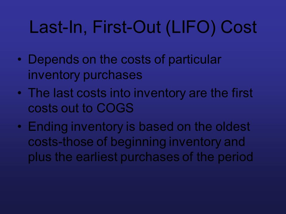 Last-In, First-Out (LIFO) Cost Depends on the costs of particular inventory purchases The last costs into inventory are the first costs out to COGS En