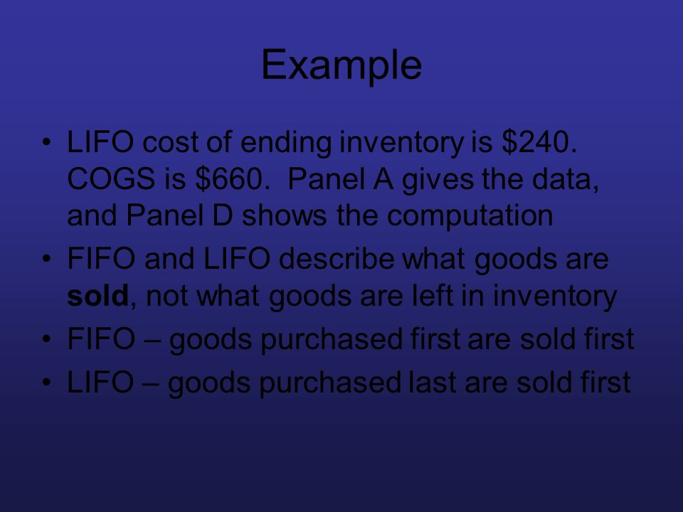 Example LIFO cost of ending inventory is $240. COGS is $660. Panel A gives the data, and Panel D shows the computation FIFO and LIFO describe what goo