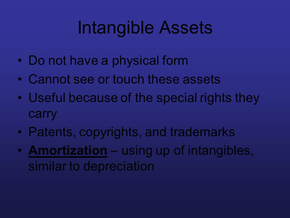Intangible Assets Do not have a physical form Cannot see or touch these assets Useful because of the special rights they carry Patents, copyrights, an