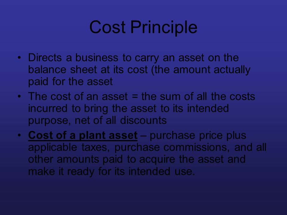 Cost Principle Directs a business to carry an asset on the balance sheet at its cost (the amount actually paid for the asset The cost of an asset = th