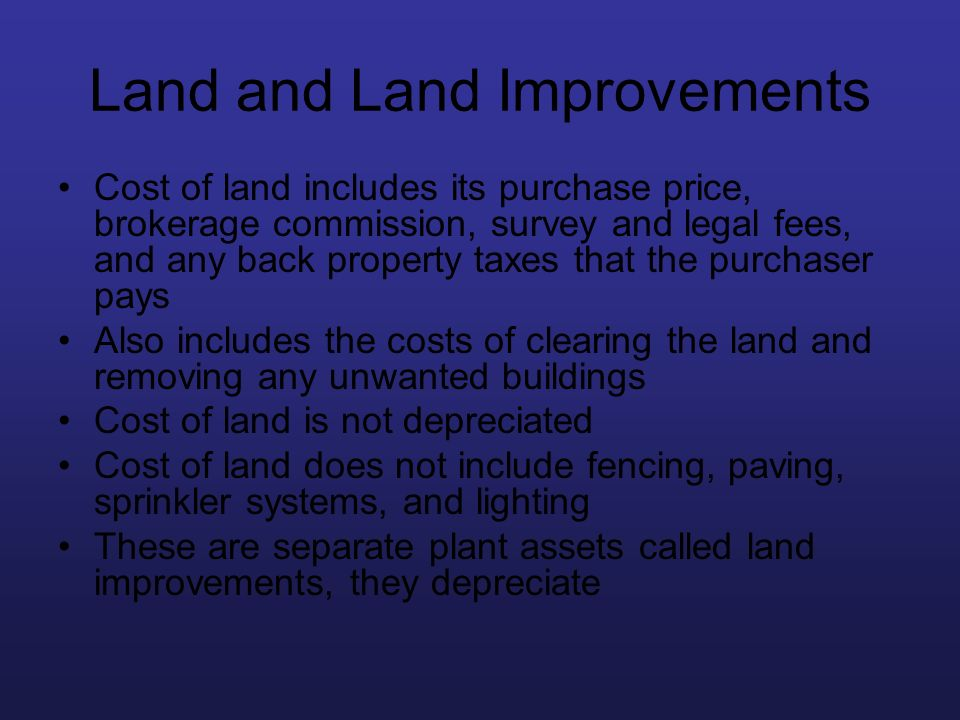 Land and Land Improvements Cost of land includes its purchase price, brokerage commission, survey and legal fees, and any back property taxes that the