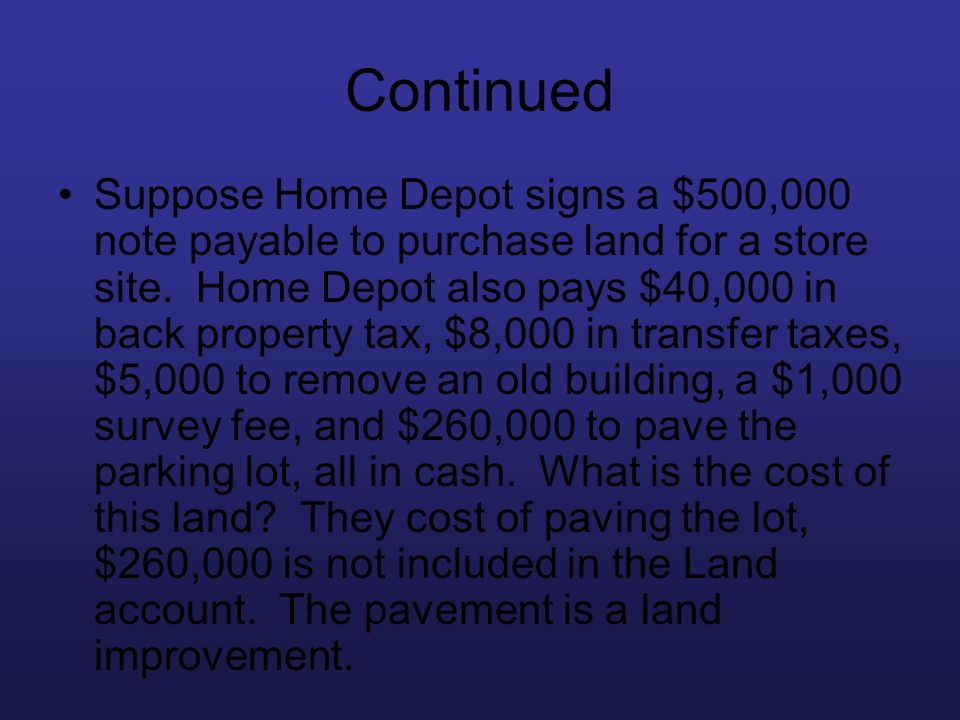 Continued Suppose Home Depot signs a $500,000 note payable to purchase land for a store site. Home Depot also pays $40,000 in back property tax, $8,00