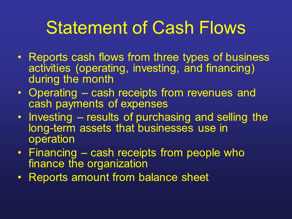 Statement of Cash Flows Reports cash flows from three types of business activities (operating, investing, and financing) during the month Operating –