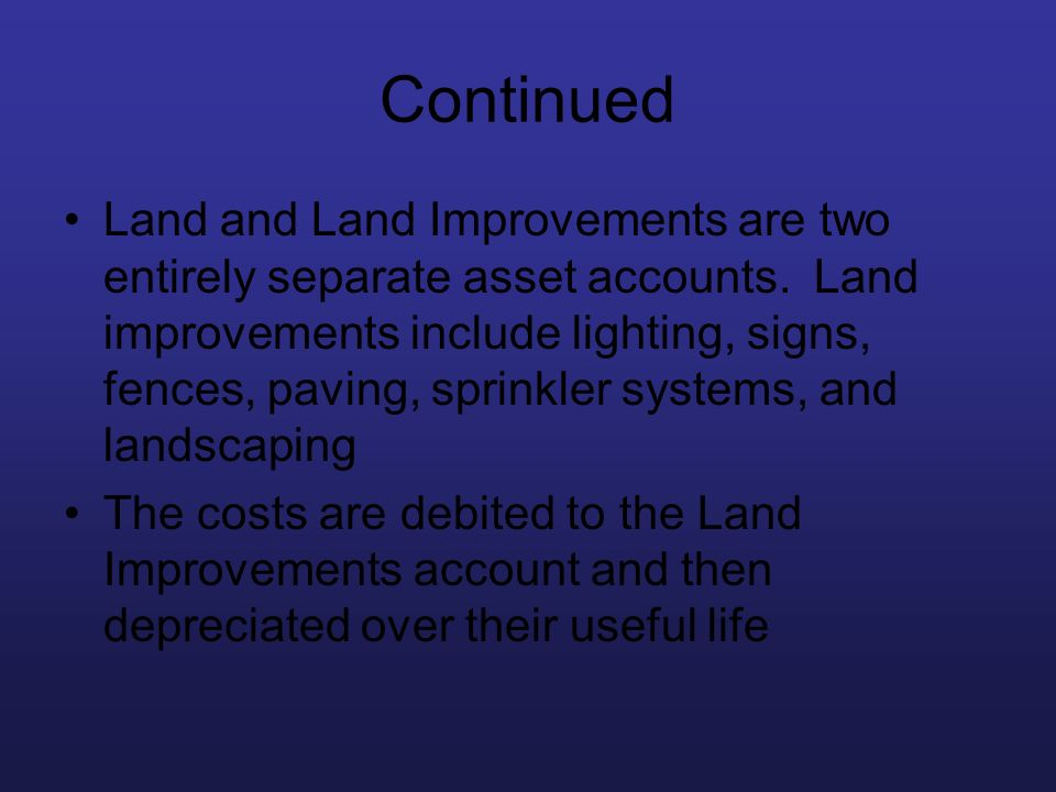 Continued Land and Land Improvements are two entirely separate asset accounts. Land improvements include lighting, signs, fences, paving, sprinkler sy