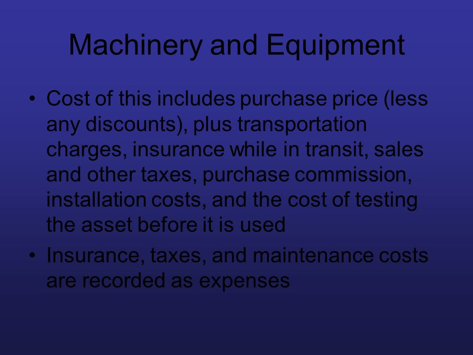 Machinery and Equipment Cost of this includes purchase price (less any discounts), plus transportation charges, insurance while in transit, sales and