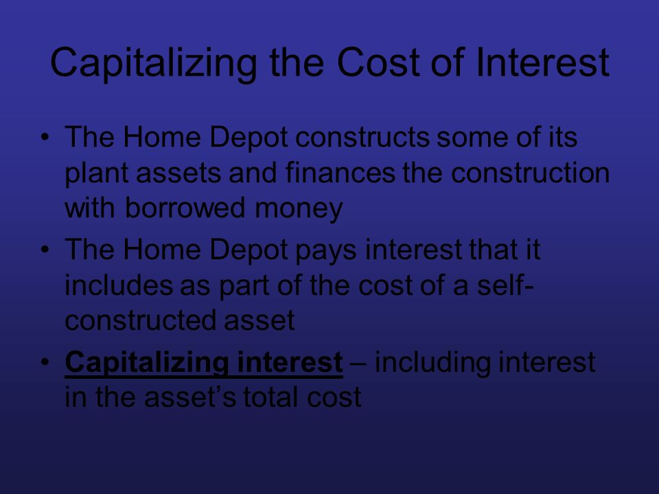 Capitalizing the Cost of Interest The Home Depot constructs some of its plant assets and finances the construction with borrowed money The Home Depot