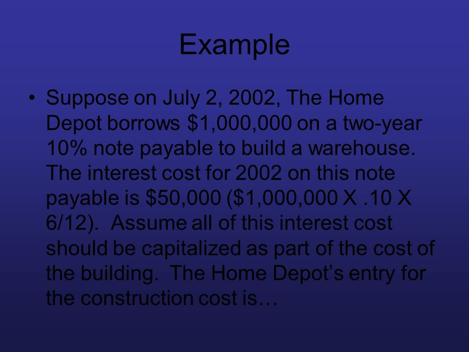 Example Suppose on July 2, 2002, The Home Depot borrows $1,000,000 on a two-year 10% note payable to build a warehouse. The interest cost for 2002 on