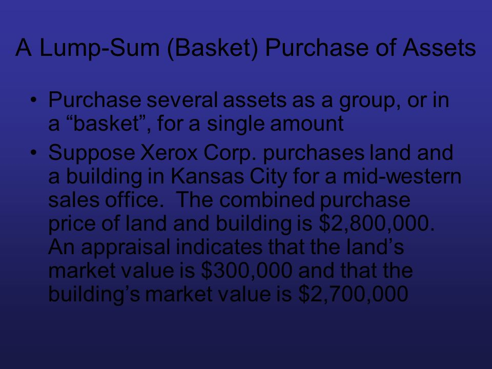 A Lump-Sum (Basket) Purchase of Assets Purchase several assets as a group, or in a basket, for a single amount Suppose Xerox Corp. purchases land and