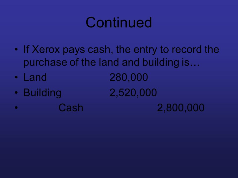 Continued If Xerox pays cash, the entry to record the purchase of the land and building is… Land280,000 Building2,520,000 Cash2,800,000