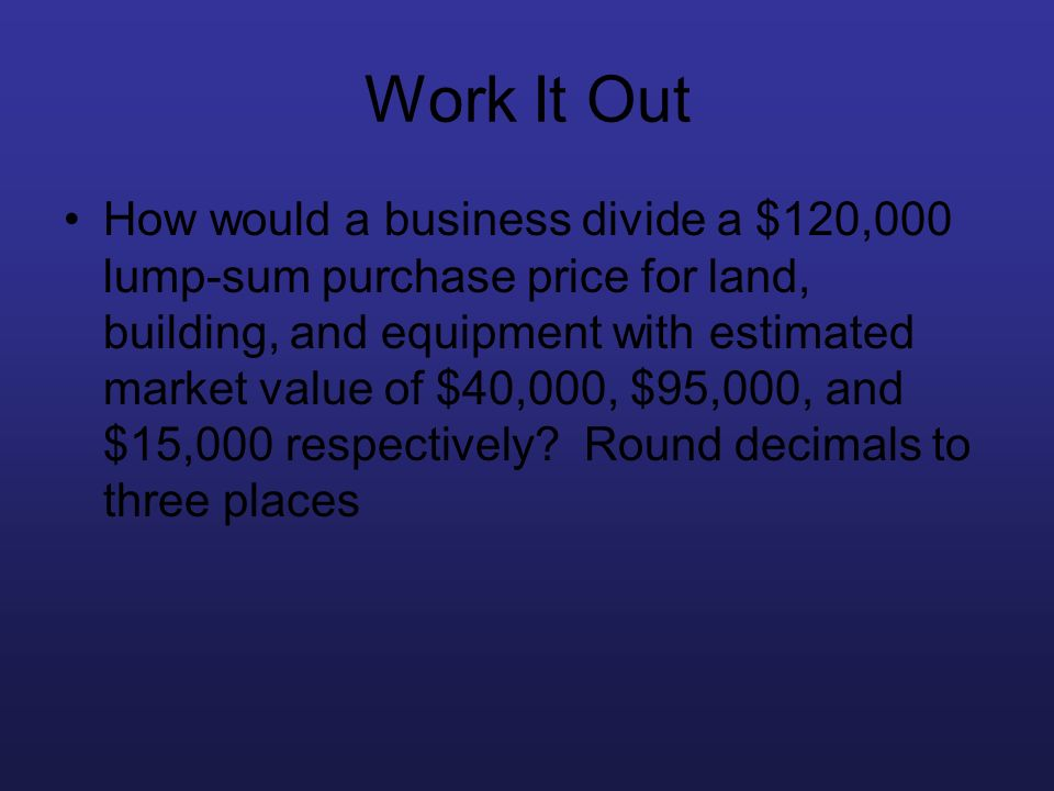 Work It Out How would a business divide a $120,000 lump-sum purchase price for land, building, and equipment with estimated market value of $40,000, $