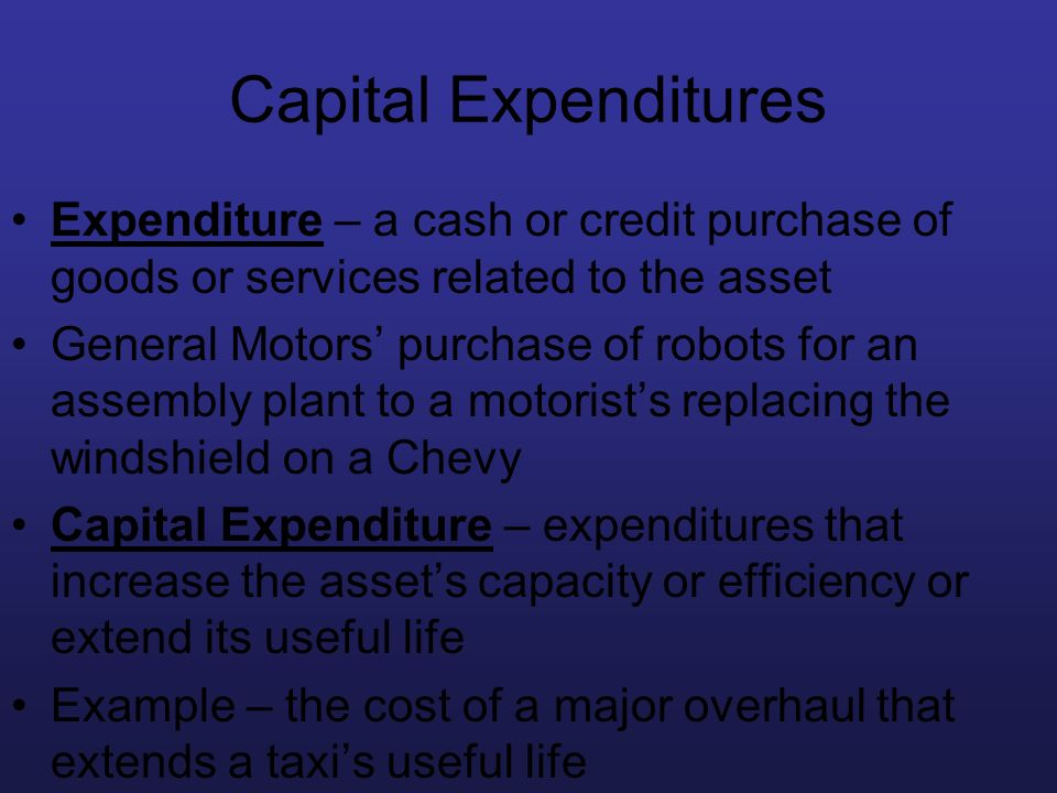 Capital Expenditures Expenditure – a cash or credit purchase of goods or services related to the asset General Motors purchase of robots for an assemb