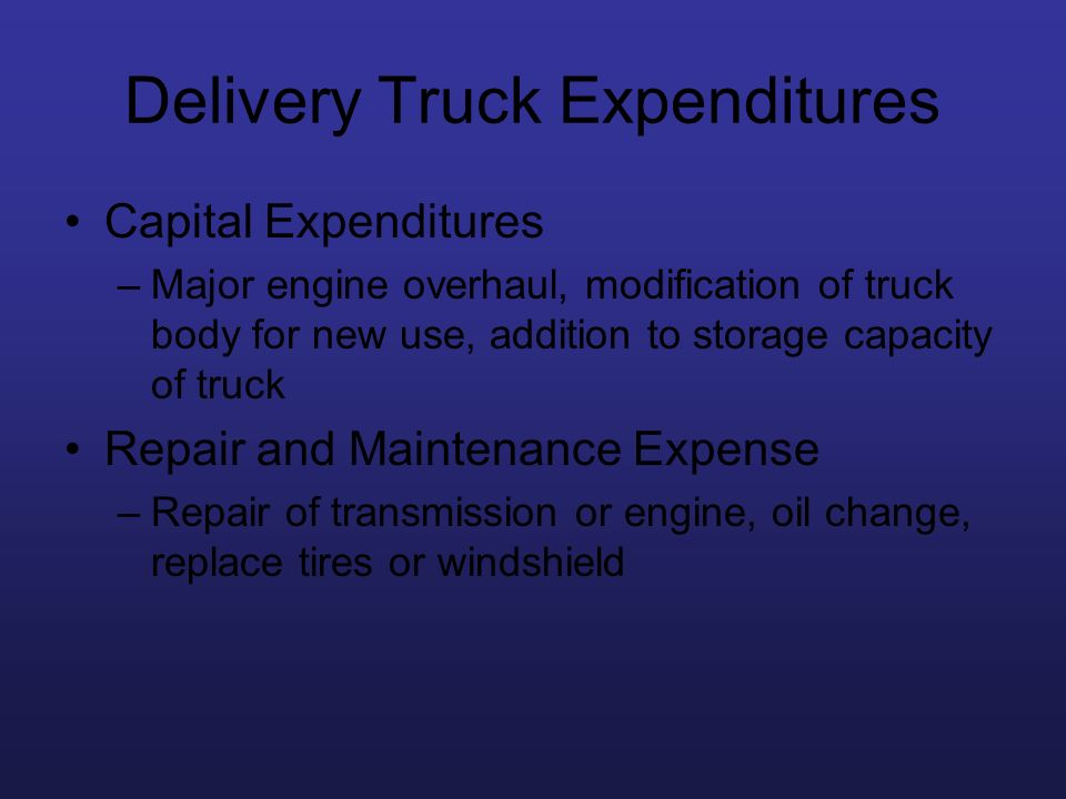 Delivery Truck Expenditures Capital Expenditures –Major engine overhaul, modification of truck body for new use, addition to storage capacity of truck