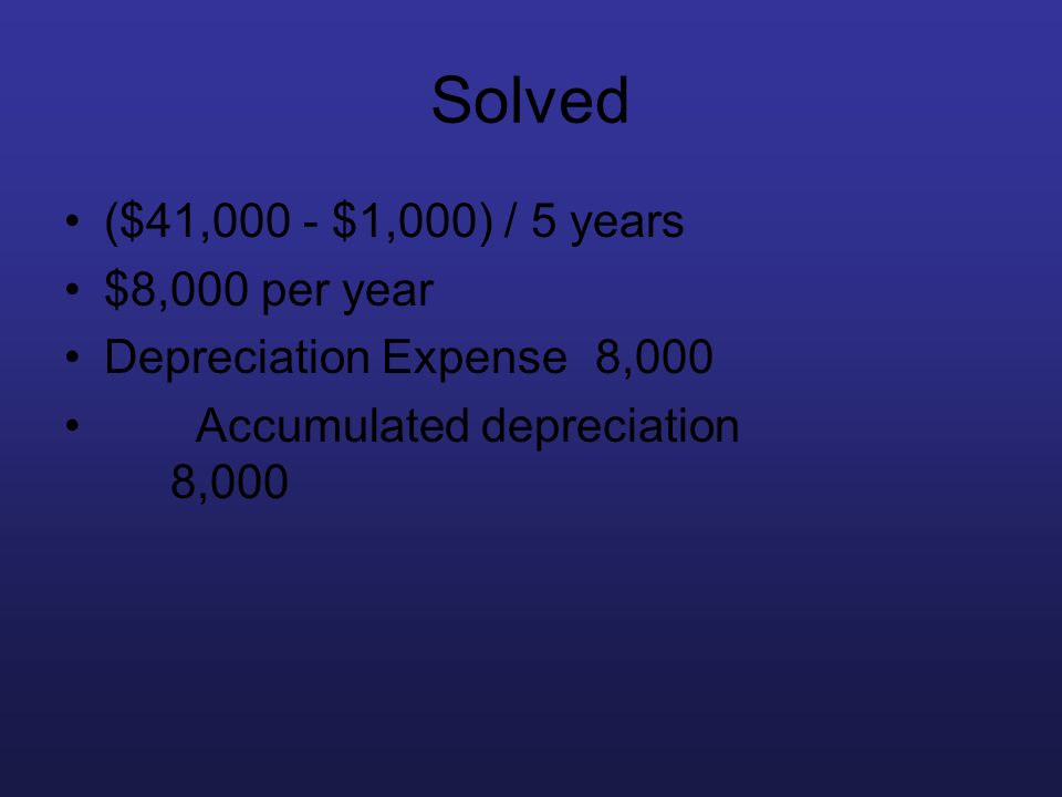 Solved ($41,000 - $1,000) / 5 years $8,000 per year Depreciation Expense8,000 Accumulated depreciation 8,000