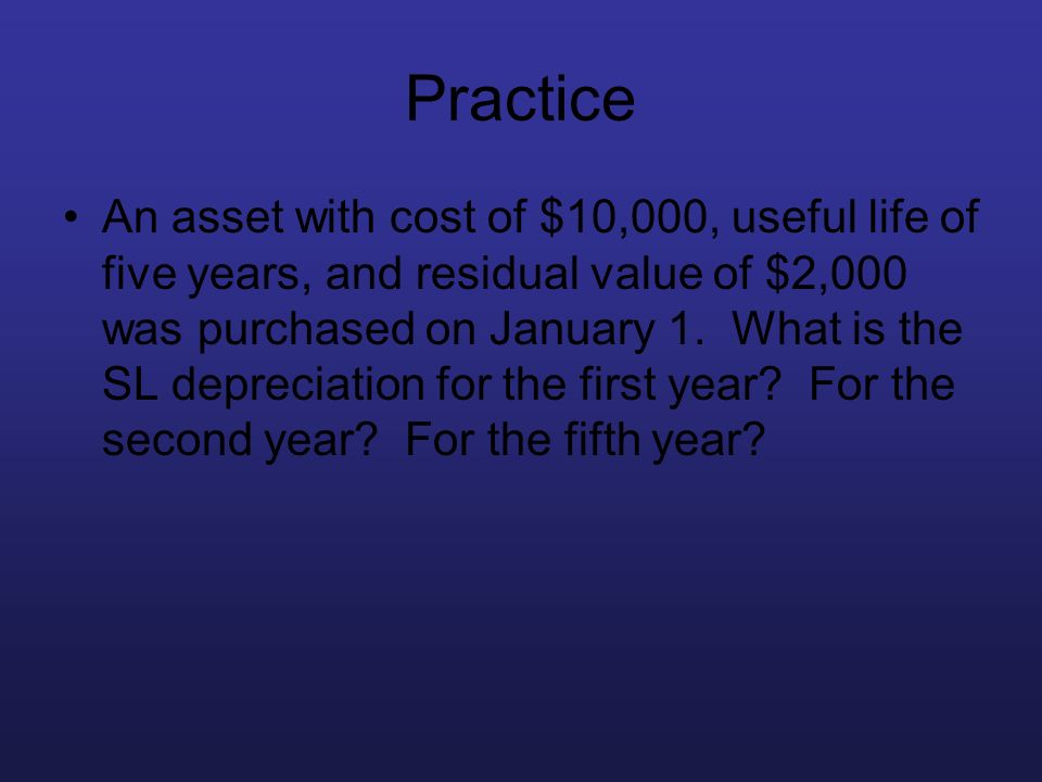 Practice An asset with cost of $10,000, useful life of five years, and residual value of $2,000 was purchased on January 1. What is the SL depreciatio