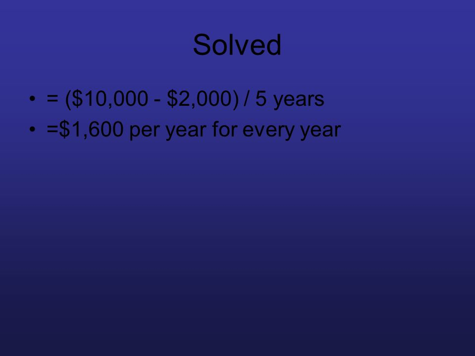 Solved = ($10,000 - $2,000) / 5 years =$1,600 per year for every year