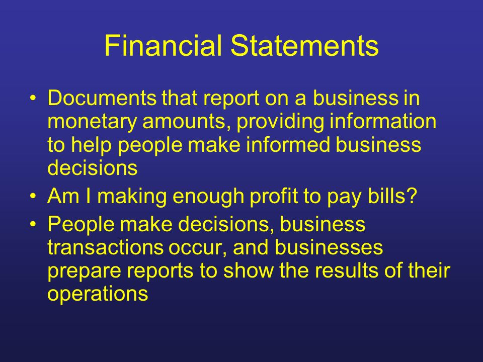 Financial Statements Documents that report on a business in monetary amounts, providing information to help people make informed business decisions Am