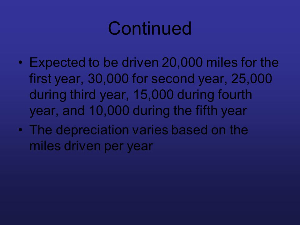 Continued Expected to be driven 20,000 miles for the first year, 30,000 for second year, 25,000 during third year, 15,000 during fourth year, and 10,0
