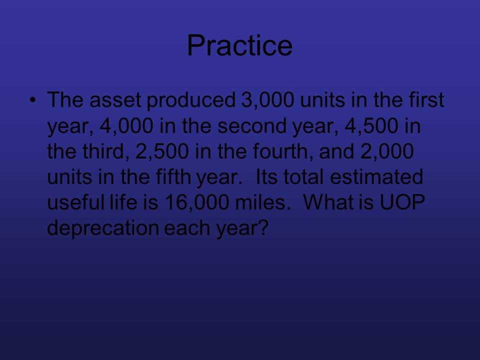 Practice The asset produced 3,000 units in the first year, 4,000 in the second year, 4,500 in the third, 2,500 in the fourth, and 2,000 units in the f