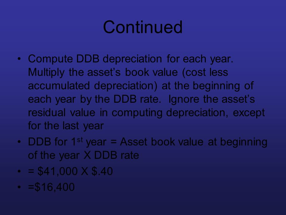 Continued Compute DDB depreciation for each year. Multiply the assets book value (cost less accumulated depreciation) at the beginning of each year by