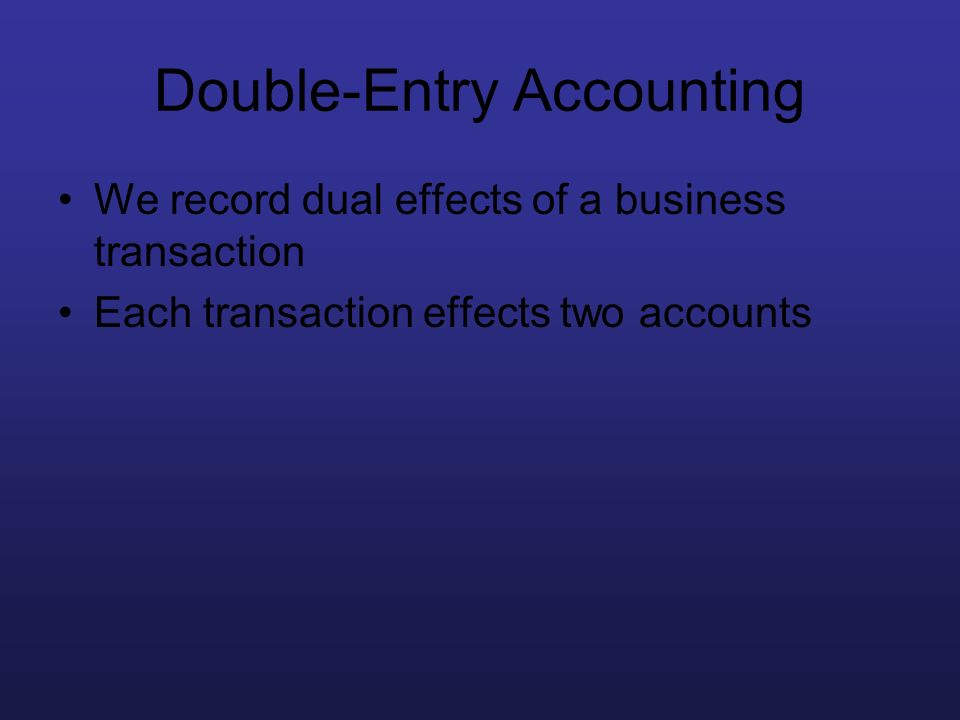 Double-Entry Accounting We record dual effects of a business transaction Each transaction effects two accounts