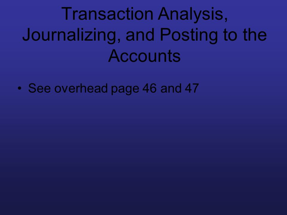 Transaction Analysis, Journalizing, and Posting to the Accounts See overhead page 46 and 47