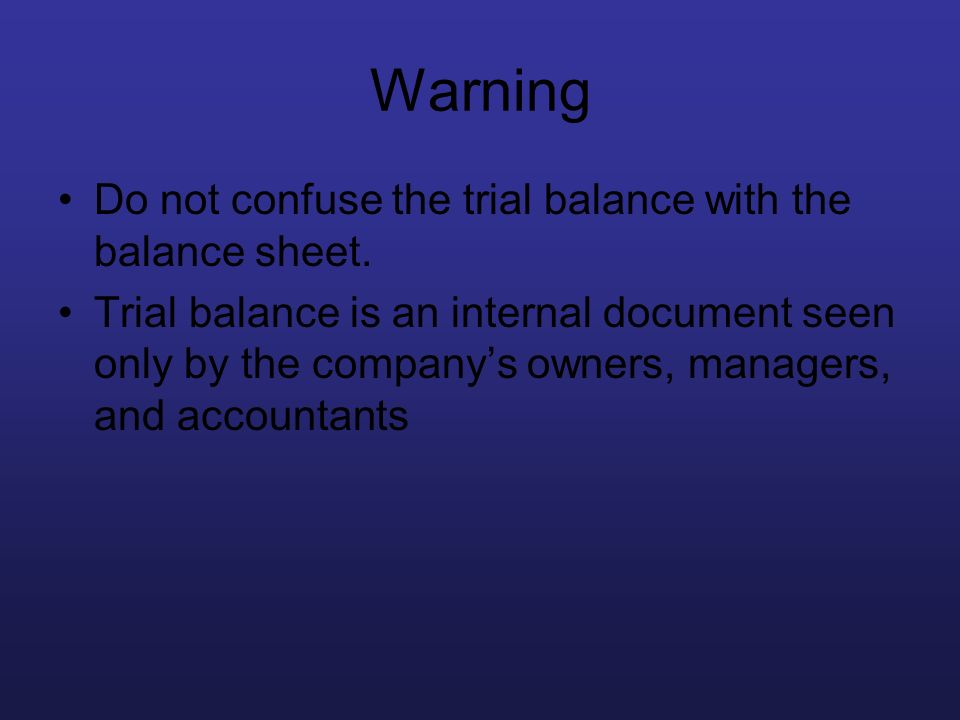 Warning Do not confuse the trial balance with the balance sheet. Trial balance is an internal document seen only by the companys owners, managers, and
