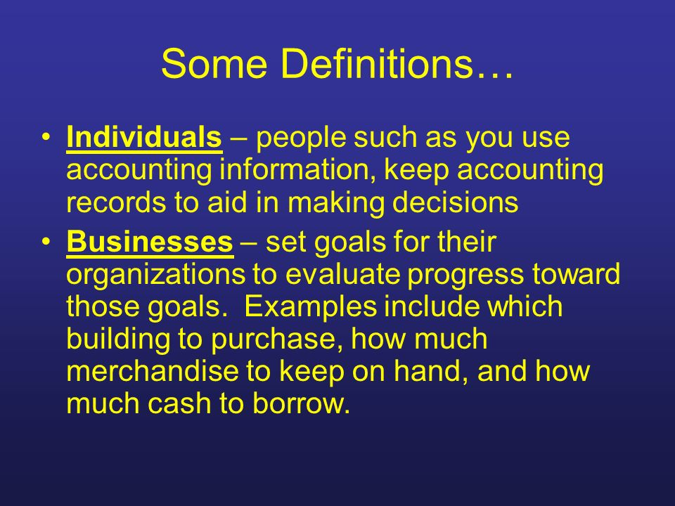 Some Definitions… Individuals – people such as you use accounting information, keep accounting records to aid in making decisions Businesses – set goa