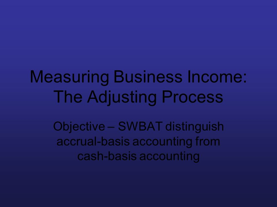 Measuring Business Income: The Adjusting Process Objective – SWBAT distinguish accrual-basis accounting from cash-basis accounting