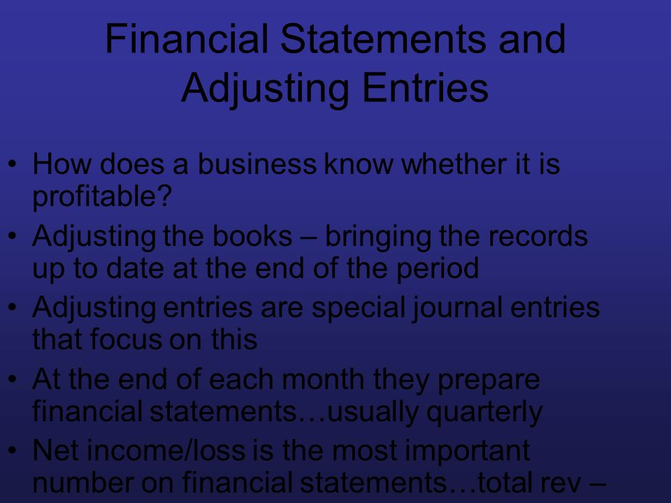 Financial Statements and Adjusting Entries How does a business know whether it is profitable? Adjusting the books – bringing the records up to date at