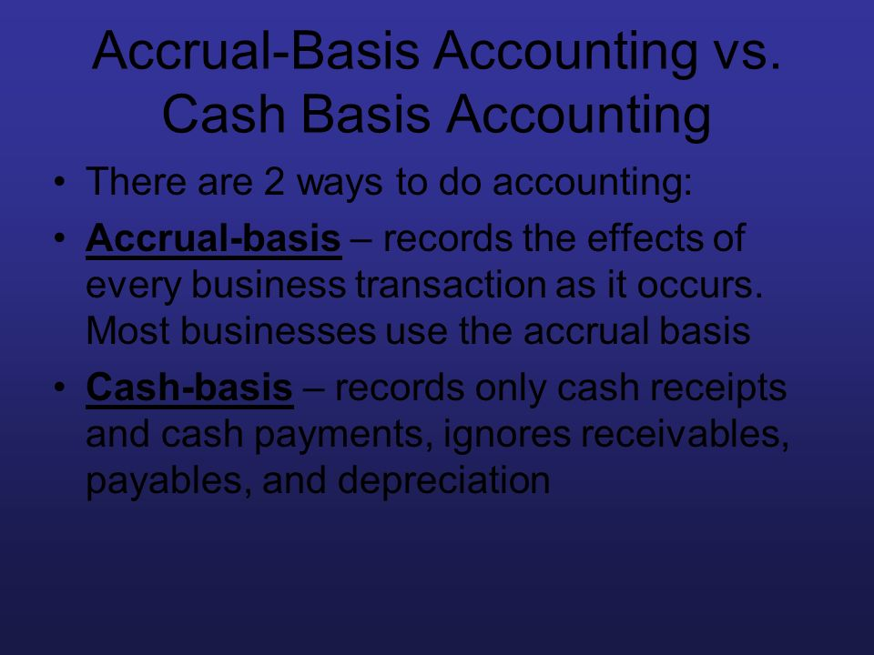 Accrual-Basis Accounting vs. Cash Basis Accounting There are 2 ways to do accounting: Accrual-basis – records the effects of every business transactio