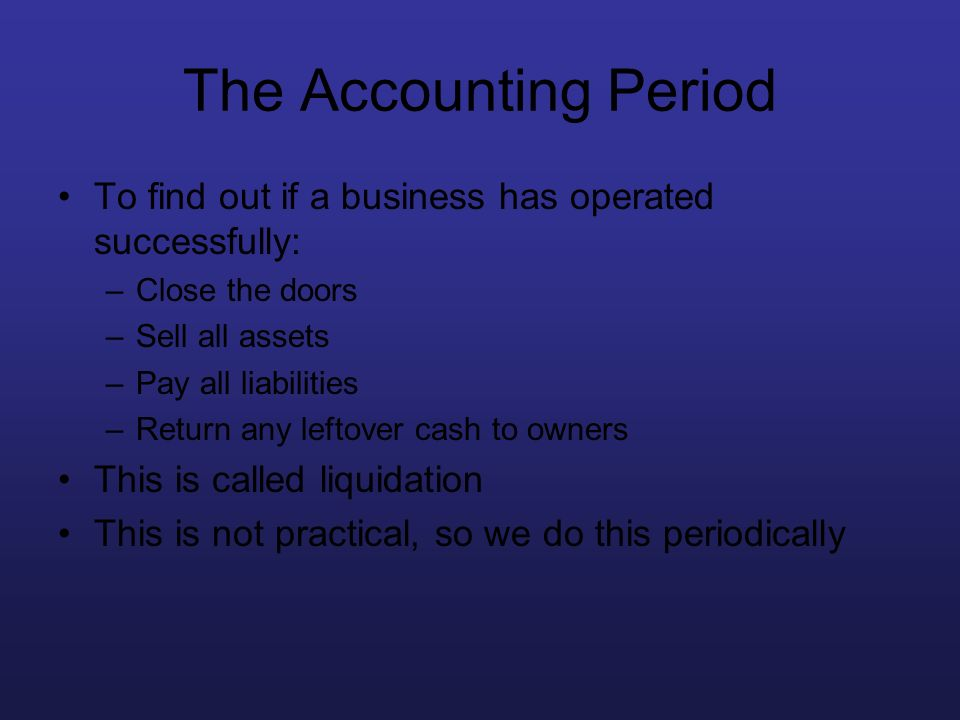 The Accounting Period To find out if a business has operated successfully: –Close the doors –Sell all assets –Pay all liabilities –Return any leftover