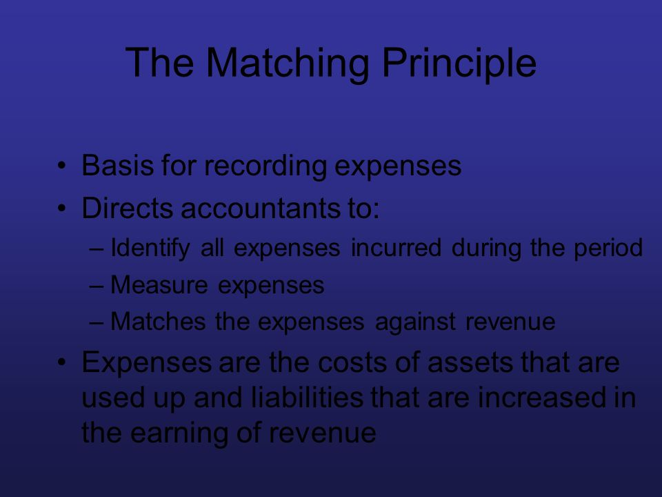 The Matching Principle Basis for recording expenses Directs accountants to: –Identify all expenses incurred during the period –Measure expenses –Match