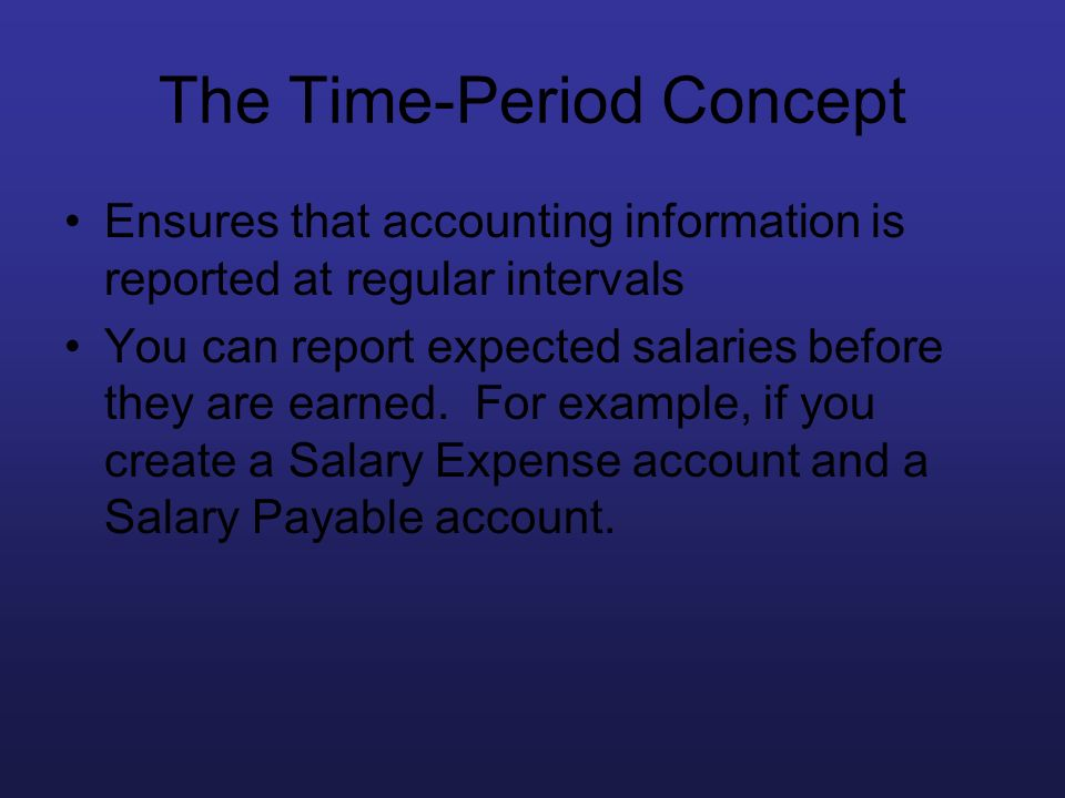 The Time-Period Concept Ensures that accounting information is reported at regular intervals You can report expected salaries before they are earned.