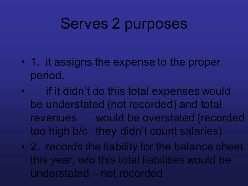 Serves 2 purposes 1. it assigns the expense to the proper period. if it didnt do this total expenses would be understated (not recorded) and total rev