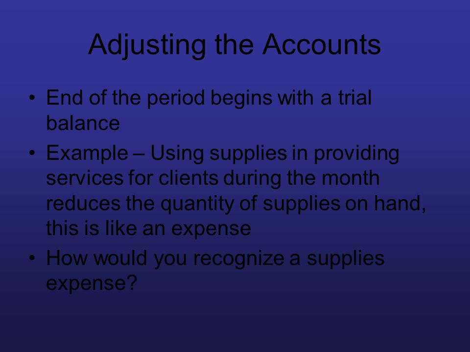 Adjusting the Accounts End of the period begins with a trial balance Example – Using supplies in providing services for clients during the month reduc