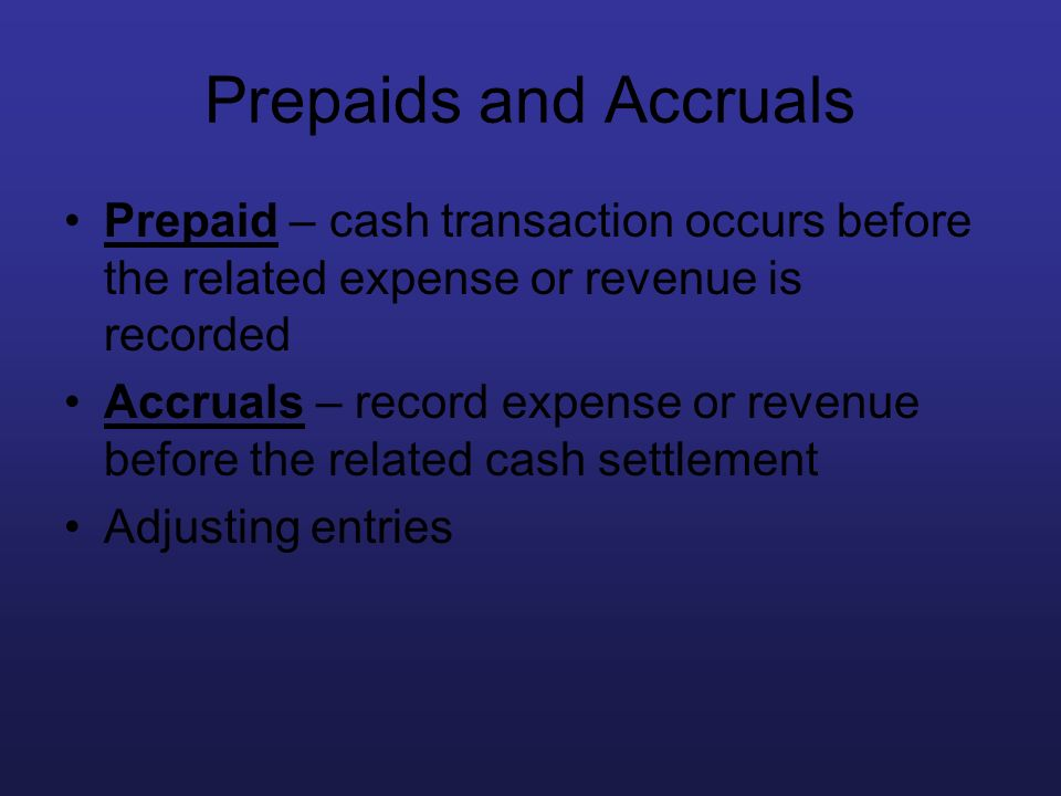 Prepaids and Accruals Prepaid – cash transaction occurs before the related expense or revenue is recorded Accruals – record expense or revenue before