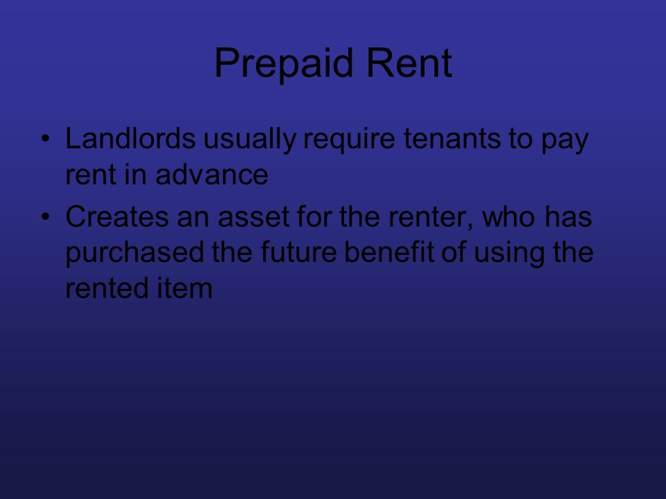 Prepaid Rent Landlords usually require tenants to pay rent in advance Creates an asset for the renter, who has purchased the future benefit of using t