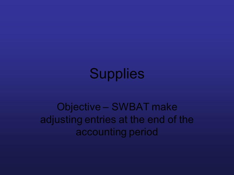 Supplies Objective – SWBAT make adjusting entries at the end of the accounting period
