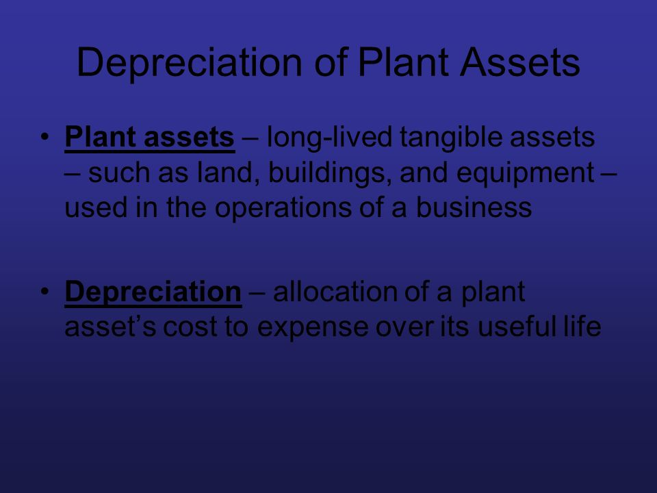 Depreciation of Plant Assets Plant assets – long-lived tangible assets – such as land, buildings, and equipment – used in the operations of a business