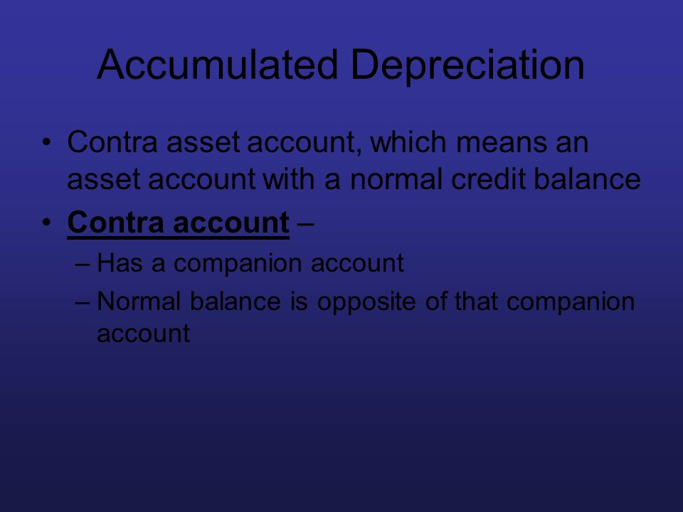 Accumulated Depreciation Contra asset account, which means an asset account with a normal credit balance Contra account – –Has a companion account –No