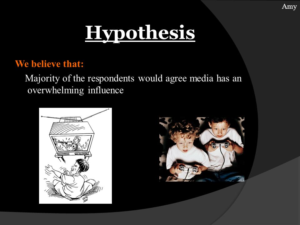 Hypothesis We believe that: Majority of the respondents would agree media has an overwhelming influence Amy