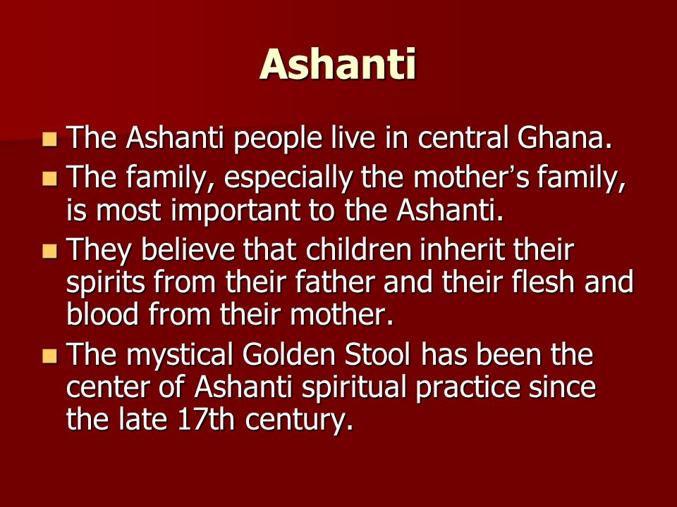 Ashanti The Ashanti people live in central Ghana. The Ashanti people live in central Ghana. The family, especially the mother s family, is most import