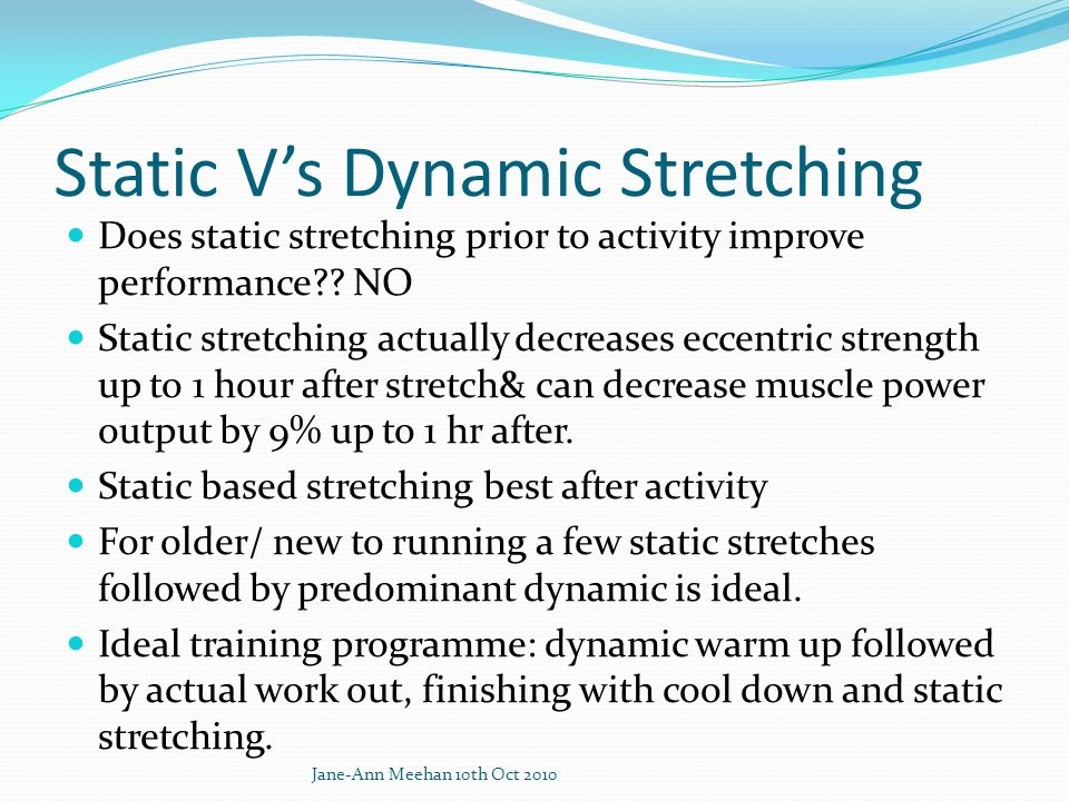 Static Vs Dynamic Stretching Does static stretching prior to activity improve performance?? NO Static stretching actually decreases eccentric strength