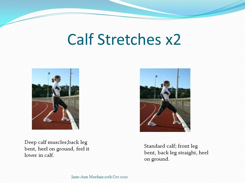 Calf Stretches x2 Deep calf muscles;back leg bent, heel on ground, feel it lower in calf. Standard calf; front leg bent, back leg straight, heel on gr