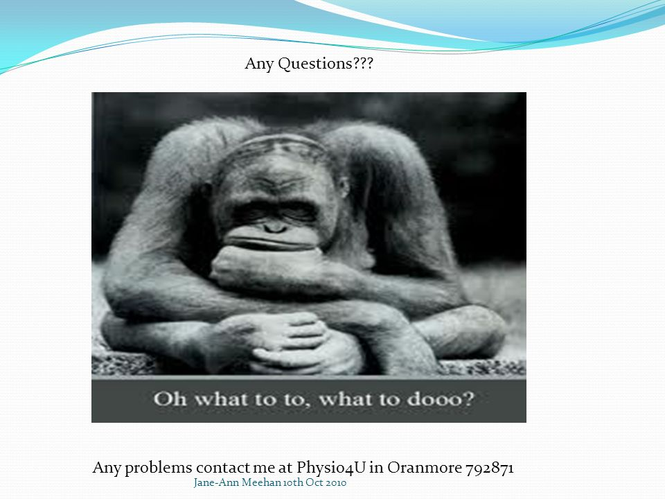 Any Questions??? Any problems contact me at Physio4U in Oranmore 792871 Jane-Ann Meehan 10th Oct 2010
