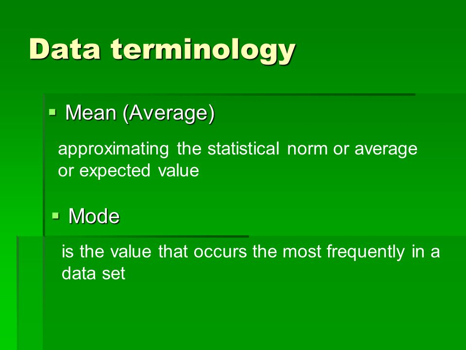 Data terminology Mean (Average) Mean (Average) approximating the statistical norm or average or expected value Mode Mode is the value that occurs the