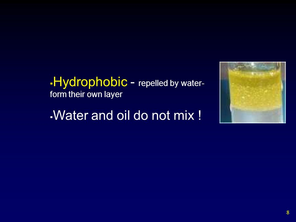 8 Hydrophobic - repelled by water- form their own layer Water and oil do not mix !