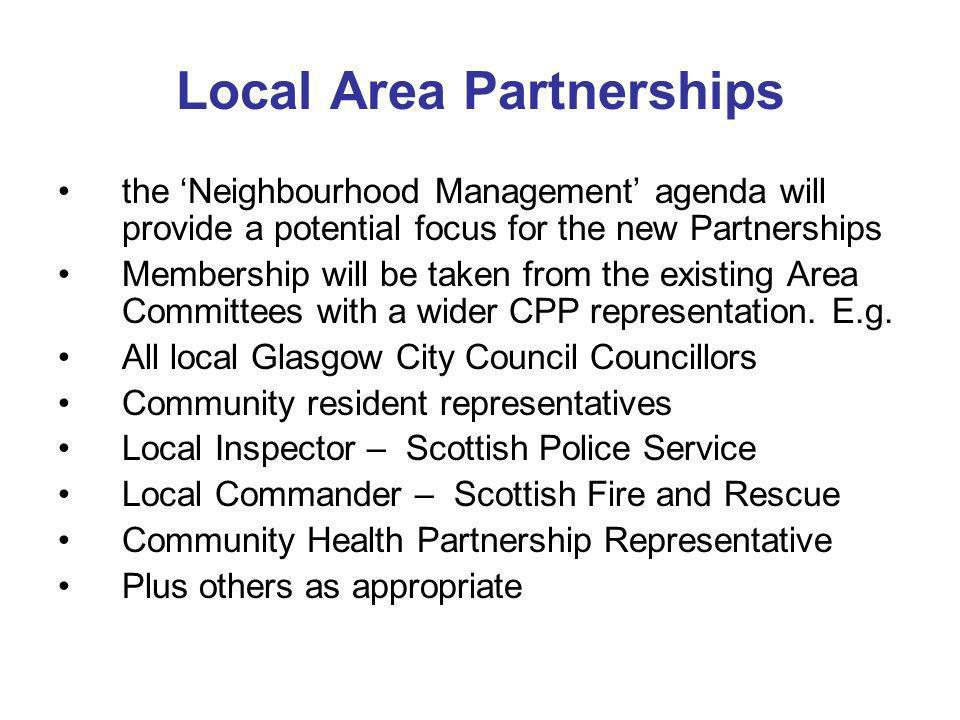 Local Area Partnerships the Neighbourhood Management agenda will provide a potential focus for the new Partnerships Membership will be taken from the existing Area Committees with a wider CPP representation.