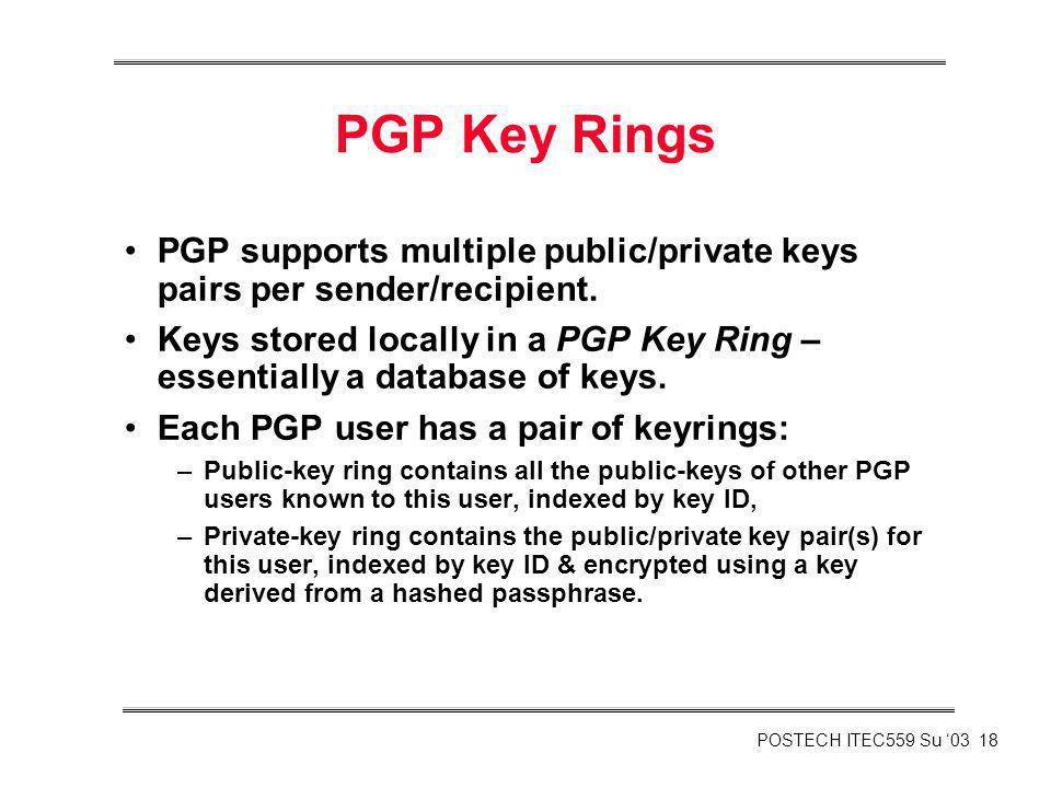 POSTECH ITEC559 Su 03 18 PGP Key Rings PGP supports multiple public/private keys pairs per sender/recipient. Keys stored locally in a PGP Key Ring – e