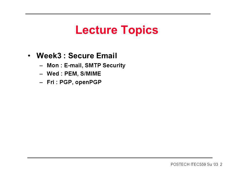 POSTECH ITEC559 Su 03 2 Lecture Topics Week3 : Secure Email –Mon : E-mail, SMTP Security –Wed : PEM, S/MIME –Fri : PGP, openPGP